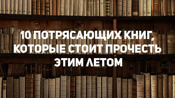 10 потрясающих книг, которые стоит прочесть этим летом