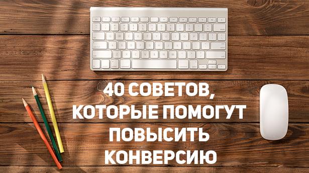 40 советов от профессионалов, которые помогут существенно повысить конверсию