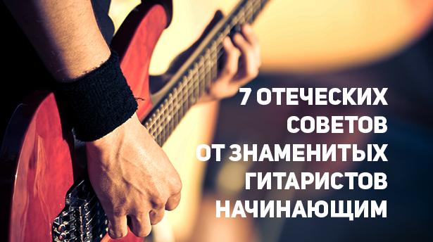 7 отеческих советов от знаменитых гитаристов начинающим