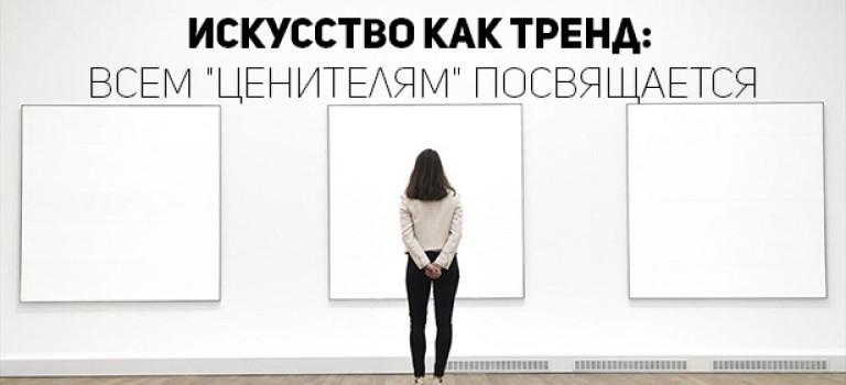 Искусство как тренд: всем «ценителям» посвящается