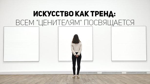 """Искусство как тренд: всем """"ценителям"""" посвящается"""