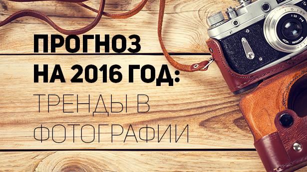 Прогноз на 2016 год: тренды в фотографии