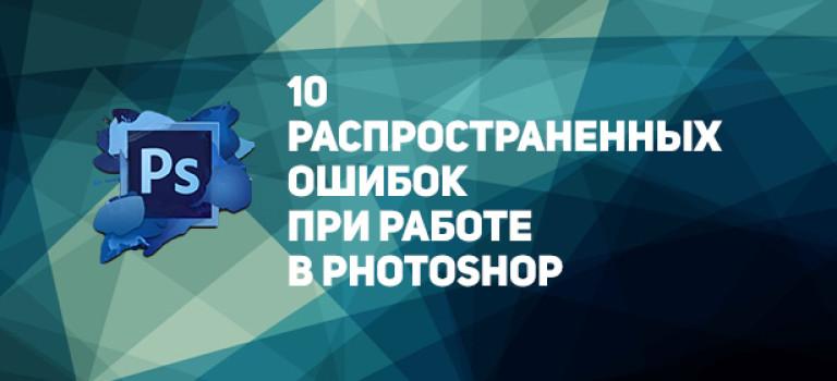 10 распространенных ошибок при работе в Photoshop