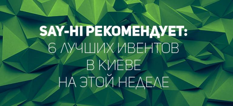 Say-hi рекомендует: 6 лучших ивентов в Киеве на этой неделе