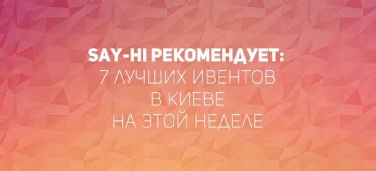 Say-hi рекомендует: 7 лучших ивентов в Киеве на этой неделе