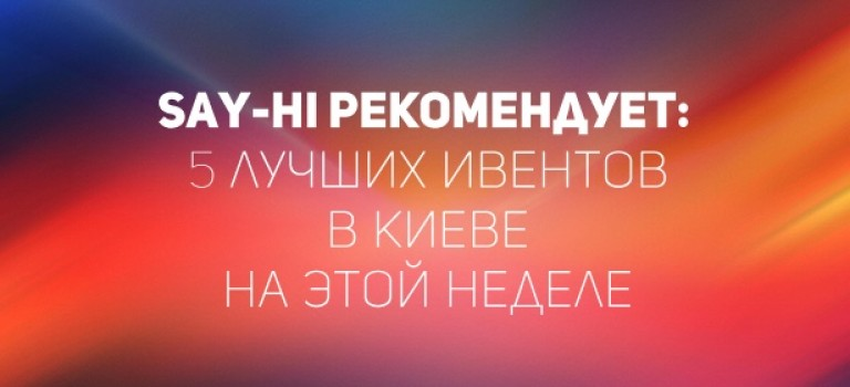 Say-hi рекомендует: 5 лучших ивентов в Киеве на этой неделе