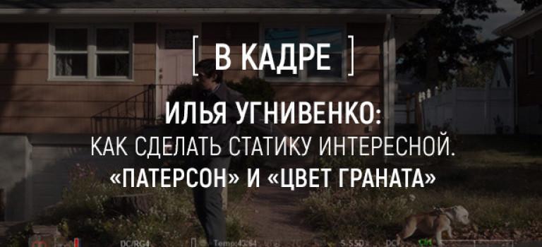 Илья Угнивенко: Как сделать статику интересной. «Патерсон» и «Цвет граната»